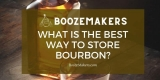 What Is The Best Way To Store Bourbon? Open/Unopened?